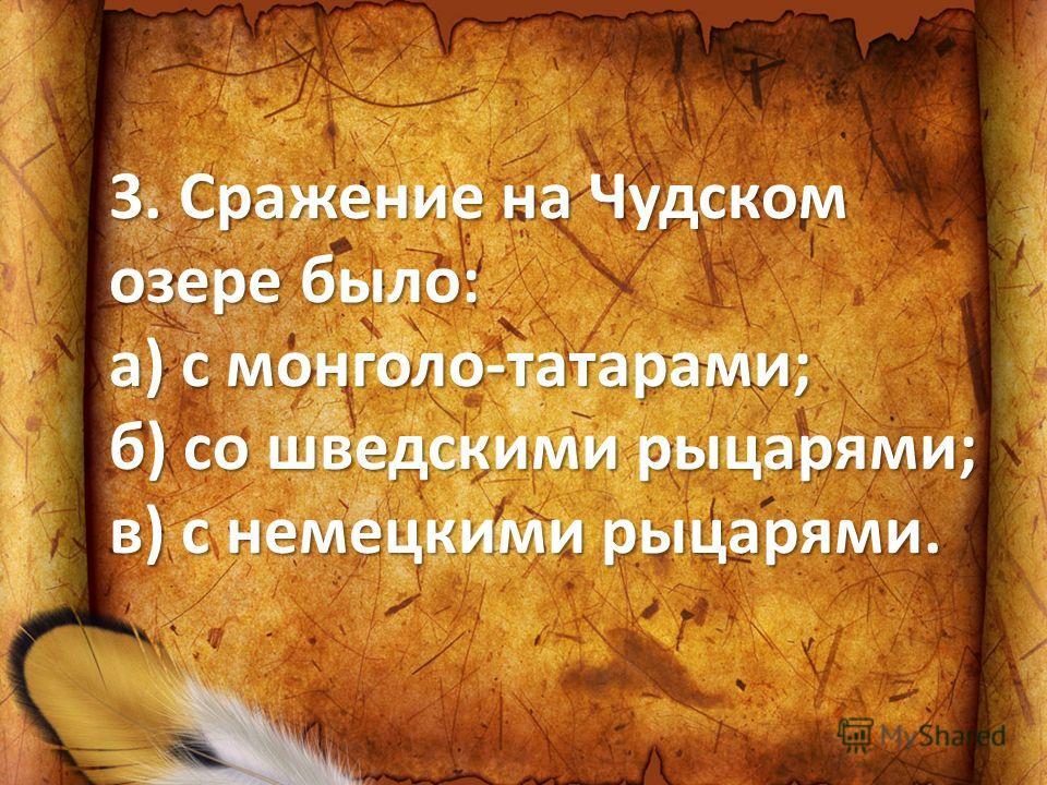 3. Сражение на Чудском озере было: а) с монголо-татарами; б) со шведскими рыцарями; в) с немецкими рыцарями.