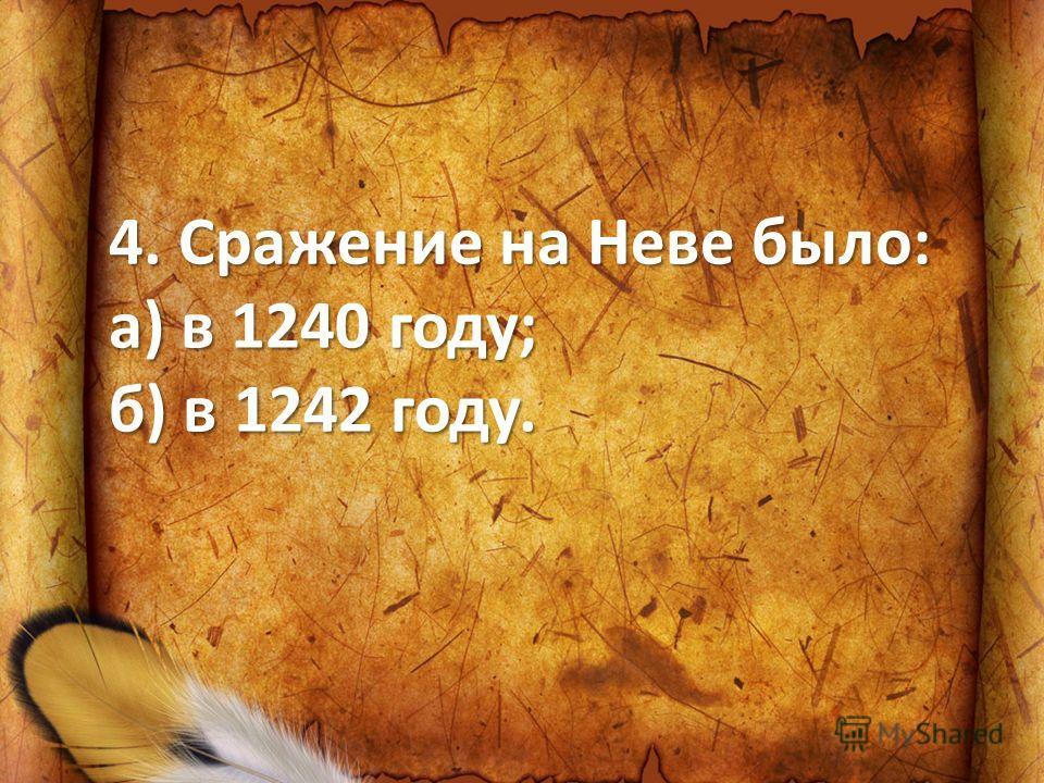 4. Сражение на Неве было: а) в 1240 году; б) в 1242 году.