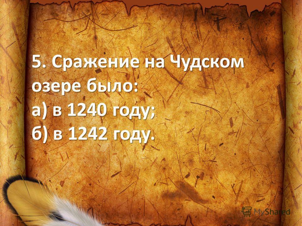 5. Сражение на Чудском озере было: а) в 1240 году; б) в 1242 году.