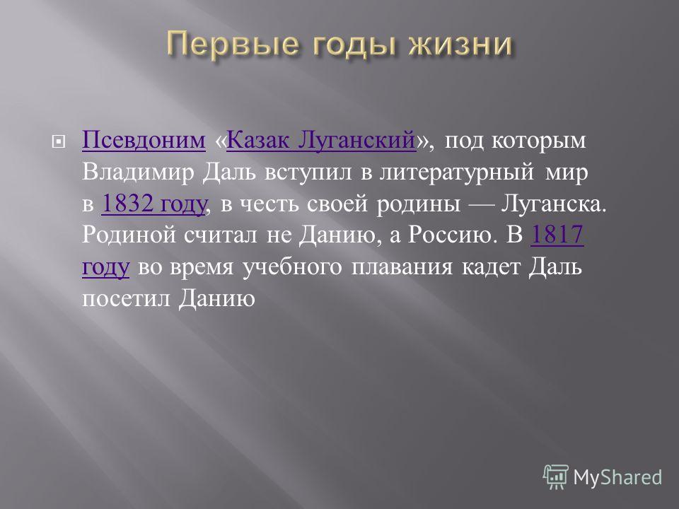Псевдоним « Казак Луганский », под которым Владимир Даль вступил в литературный мир в 1832 году, в честь своей родины Луганска. Родиной считал не Данию, а Россию. В 1817 году во время учебного плавания кадет Даль посетил Данию Псевдоним Казак Луганск