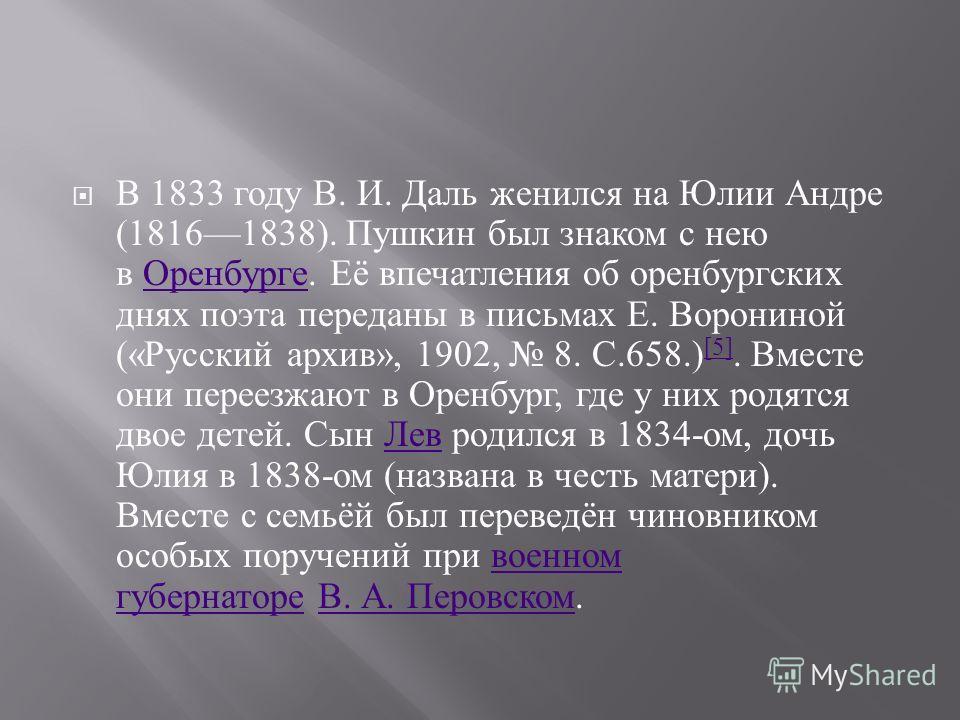 В 1833 году В. И. Даль женился на Юлии Андре (18161838). Пушкин был знаком с нею в Оренбурге. Её впечатления об оренбургских днях поэта переданы в письмах Е. Ворониной (« Русский архив », 1902, 8. С.658.) [5]. Вместе они переезжают в Оренбург, где у