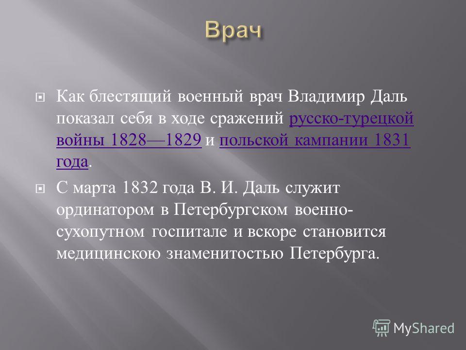 Как блестящий военный врач Владимир Даль показал себя в ходе сражений русско - турецкой войны 18281829 и польской кампании 1831 года. русско - турецкой войны 18281829 польской кампании 1831 года С марта 1832 года В. И. Даль служит ординатором в Петер
