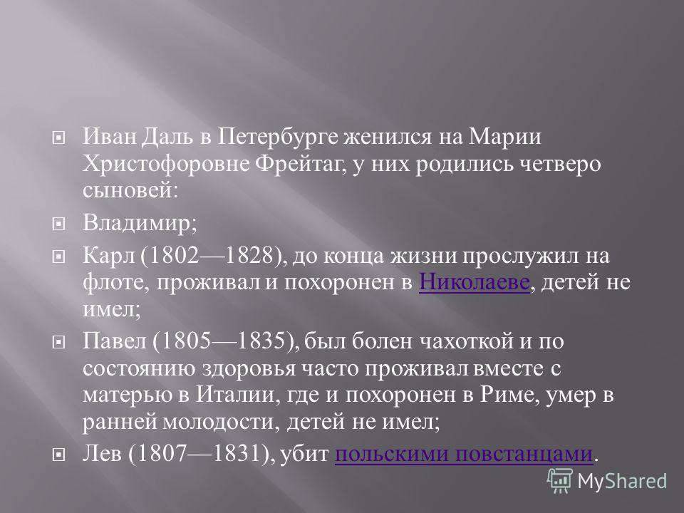 Иван Даль в Петербурге женился на Марии Христофоровне Фрейтаг, у них родились четверо сыновей : Владимир ; Карл (18021828), до конца жизни прослужил на флоте, проживал и похоронен в Николаеве, детей не имел ; Николаеве Павел (18051835), был болен чах