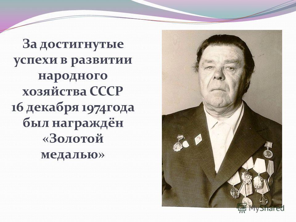 За достигнутые успехи в развитии народного хозяйства СССР 16 декабря 1974года был награждён «Золотой медалью»