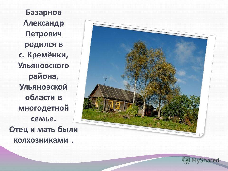 Базарнов Александр Петрович родился в с. Кремёнки, Ульяновского района, Ульяновской области в многодетной семье. Отец и мать были колхозниками.