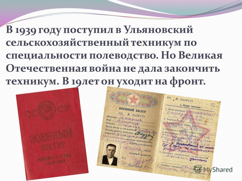 В 1939 году поступил в Ульяновский сельскохозяйственный техникум по специальности полеводство. Но Великая Отечественная война не дала закончить техникум. В 19лет он уходит на фронт.