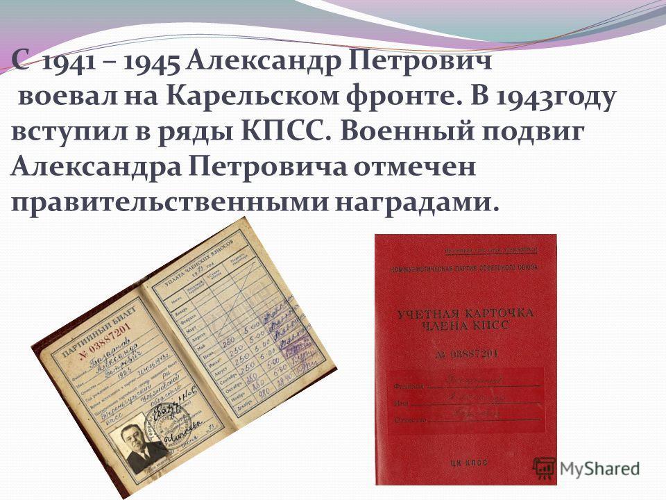 С 1941 – 1945 Александр Петрович воевал на Карельском фронте. В 1943году вступил в ряды КПСС. Военный подвиг Александра Петровича отмечен правительственными наградами.