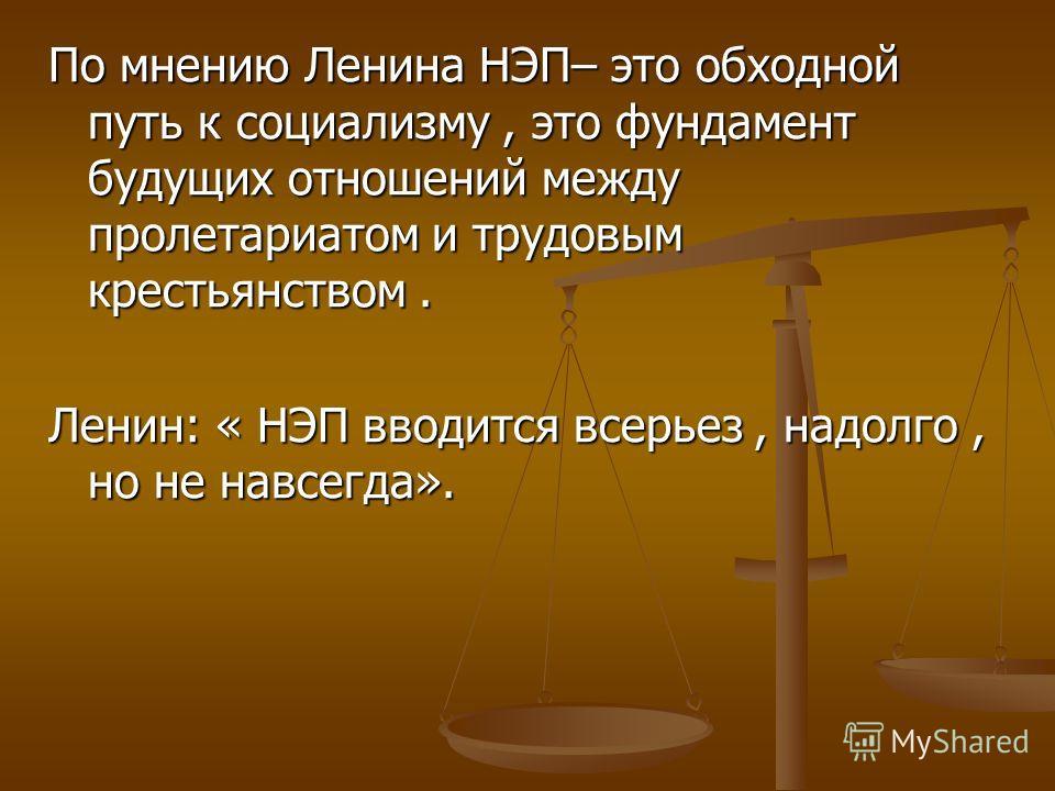 По мнению Ленина НЭП– это обходной путь к социализму, это фундамент будущих отношений между пролетариатом и трудовым крестьянством. Ленин: « НЭП вводится всерьез, надолго, но не навсегда».