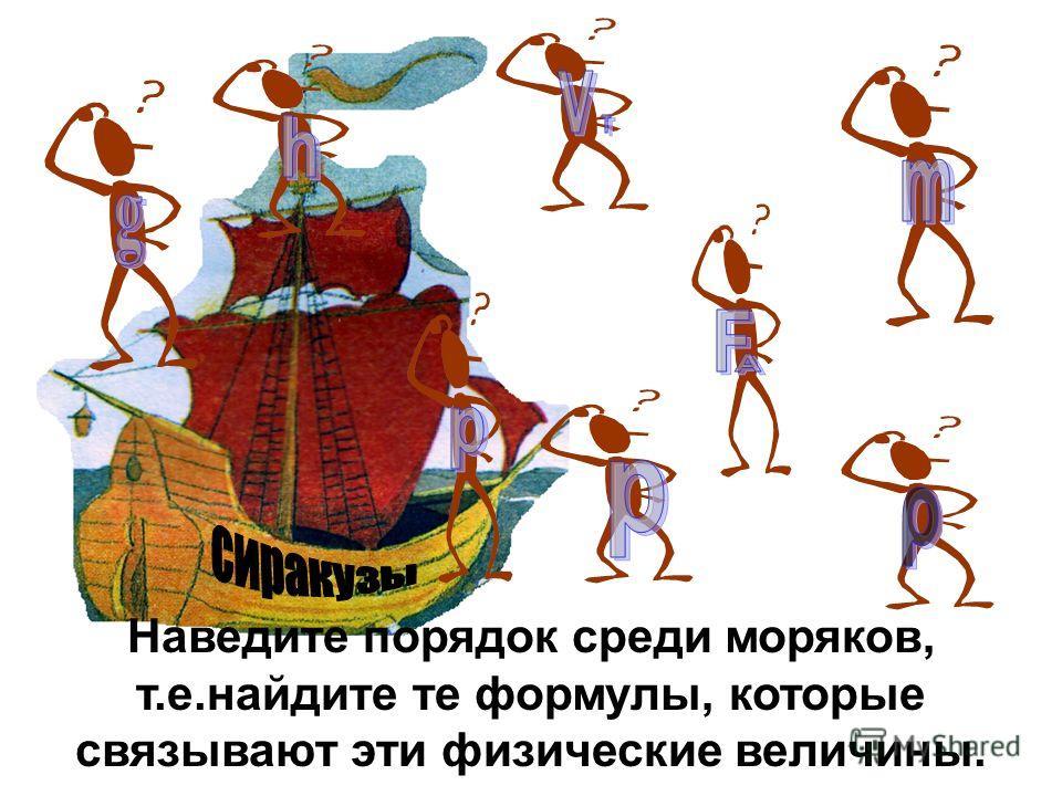 Наведите порядок среди моряков, т.е.найдите те формулы, которые связывают эти физические величины.