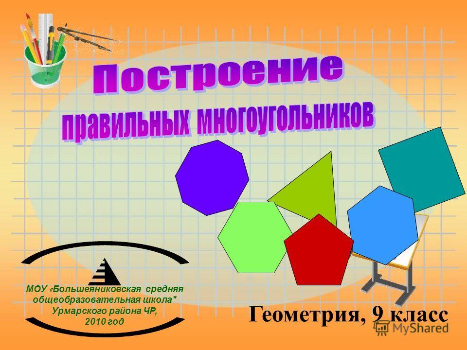 Геометрия, 9 класс МОУ « Большеяниковская средняя общеобразовательная школа Урмарского района ЧР, 2010 год