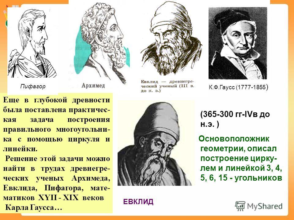 Еще в глубокой древности была поставлена практичес- кая задача построения правильного многоугольни- ка с помощью циркуля и линейки. Решение этой задачи можно найти в трудах древнегре- ческих ученых Архимеда, Евклида, Пифагора, мате- матиков XYII - XI