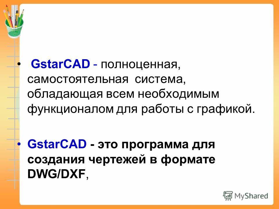 GstarCAD - полноценная, самостоятельная система, обладающая всем необходимым функционалом для работы с графикой. GstarCAD - это программа для создания чертежей в формате DWG/DXF,