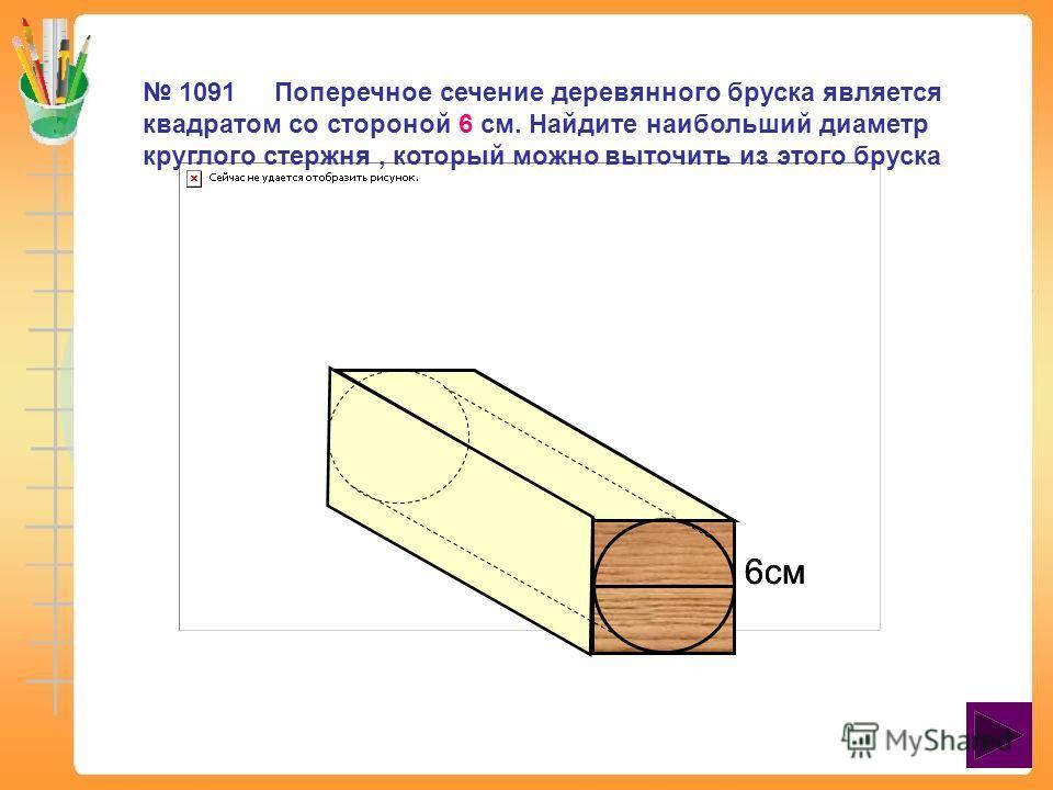 6см 1091 Поперечное сечение деревянного бруска является квадратом со стороной 6 см. Найдите наибольший диаметр круглого стержня, который можно выточить из этого бруска