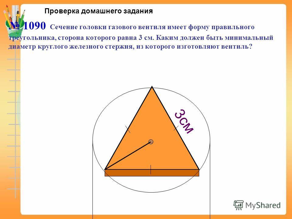 1090 Сечение головки газового вентиля имеет форму правильного треугольника, сторона которого равна 3 см. Каким должен быть минимальный диаметр круглого железного стержня, из которого изготовляют вентиль? 3см Проверка домашнего задания