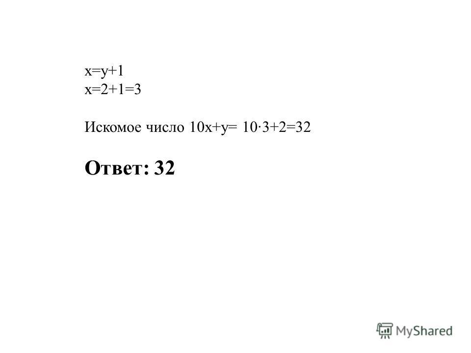 х=у+1 х=2+1=3 Искомое число 10х+у= 10·3+2=32 Ответ: 32