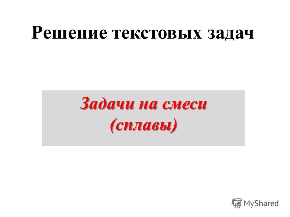 Решение текстовых задач Задачи на смеси (сплавы)