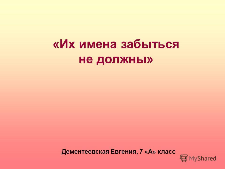 «Их имена забыться не должны» Дементеевская Евгения, 7 «А» класс