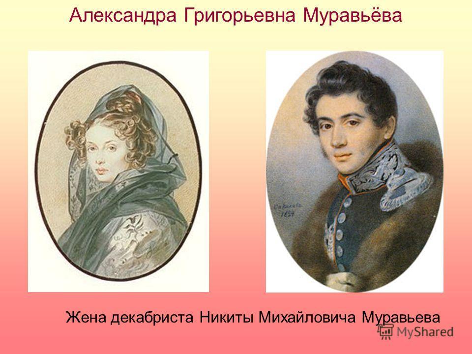 Александра Григорьевна Муравьёва Жена декабриста Никиты Михайловича Муравьева
