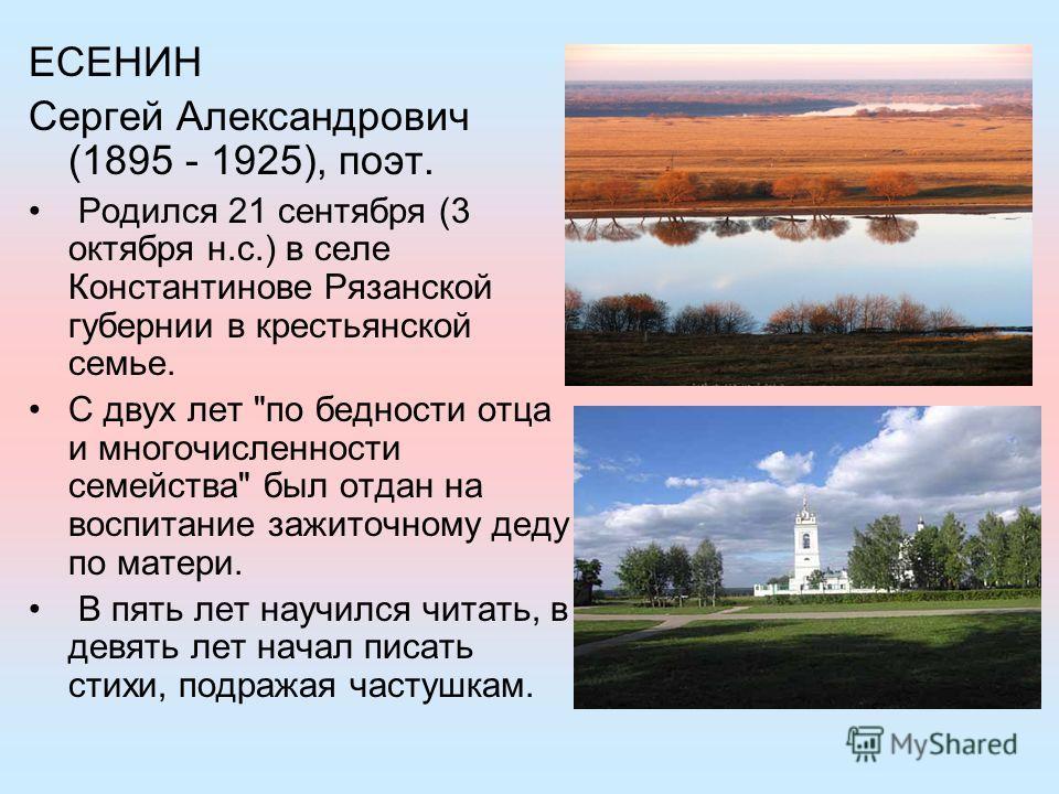 ЕСЕНИН Сергей Александрович (1895 - 1925), поэт. Родился 21 сентября (3 октября н.с.) в селе Константинове Рязанской губернии в крестьянской семье. С двух лет