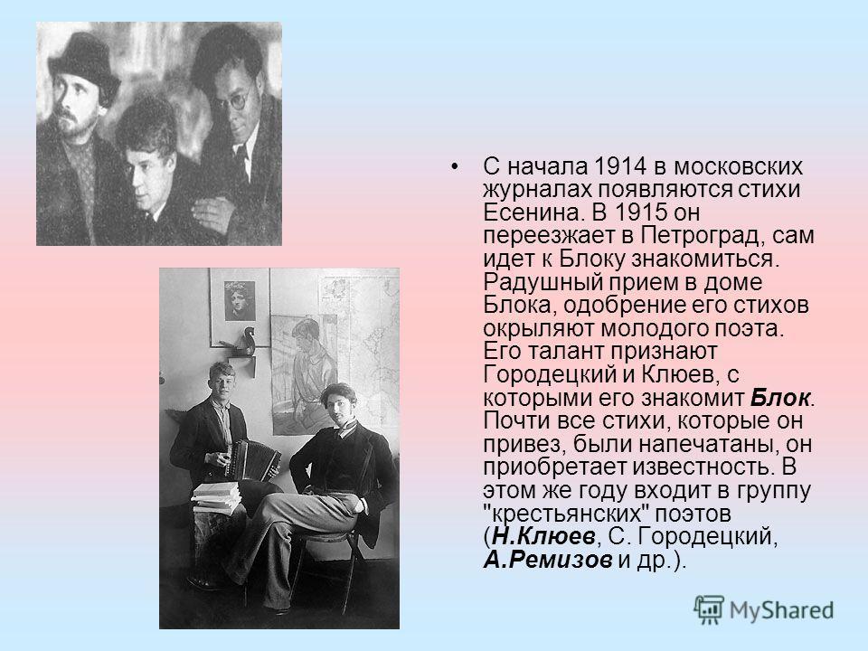 С начала 1914 в московских журналах появляются стихи Есенина. В 1915 он переезжает в Петроград, сам идет к Блоку знакомиться. Радушный прием в доме Блока, одобрение его стихов окрыляют молодого поэта. Его талант признают Городецкий и Клюев, с которым
