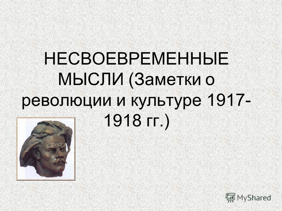 НЕСВОЕВРЕМЕННЫЕ МЫСЛИ (Заметки о революции и культуре 1917- 1918 гг.)