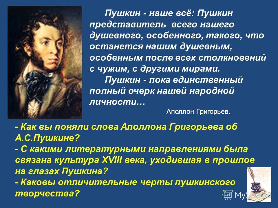 Пушкин - наше всё: Пушкин представитель всего нашего душевного, особенного, такого, что останется нашим душевным, особенным после всех столкновений с чужим, с другими мирами. Пушкин - пока единственный полный очерк нашей народной личности… Аполлон Гр