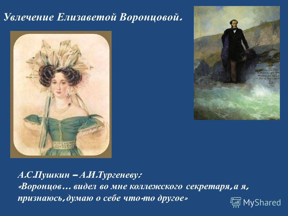 Увлечение Елизаветой Воронцовой. А. С. Пушкин – А. И. Тургеневу : « Воронцов … видел во мне коллежского секретаря, а я, признаюсь, думаю о себе что - то другое »