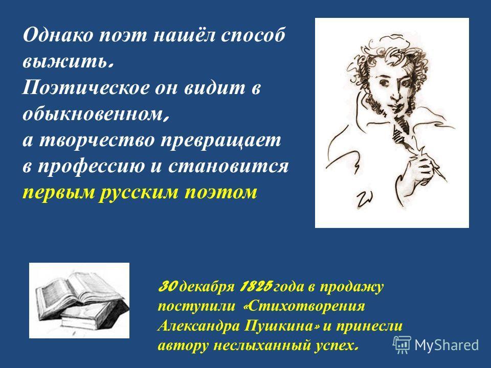 Однако поэт нашёл способ выжить. Поэтическое он видит в обыкновенном, а творчество превращает в профессию и становится первым русским поэтом 30 декабря 1825 года в продажу поступили « Стихотворения Александра Пушкина » и принесли автору неслыханный у