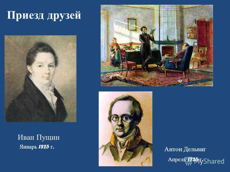 Приезд друзей Иван Пущин Антон Дельвиг Апрель 1825 г. Январь 1825 г.