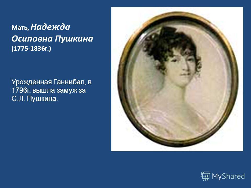 Мать, Надежда Осиповна Пушкина (1775-1836г.) Урожденная Ганнибал, в 1796г. вышла замуж за С.Л. Пушкина.