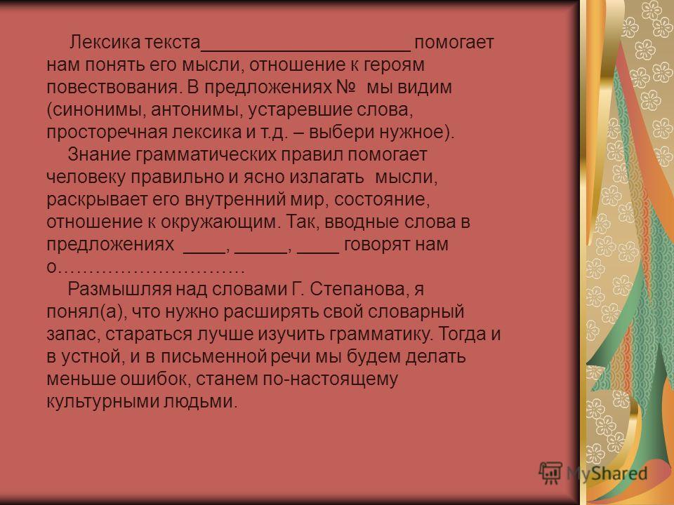 Лексика текста____________________ помогает нам понять его мысли, отношение к героям повествования. В предложениях мы видим (синонимы, антонимы, устаревшие слова, просторечная лексика и т.д. – выбери нужное). Знание грамматических правил помогает чел