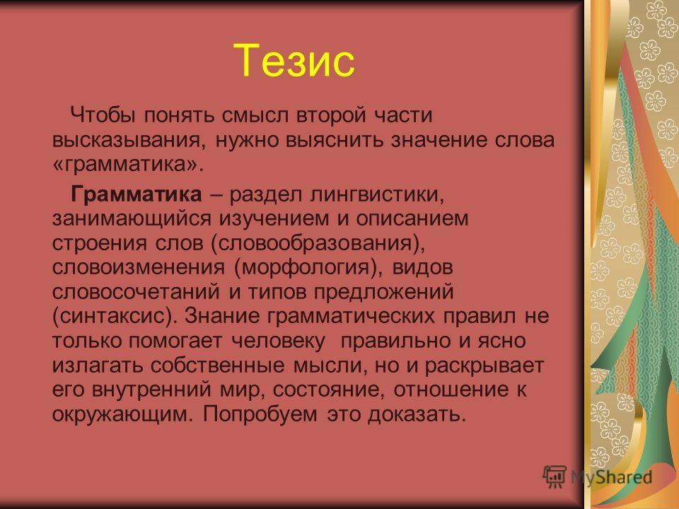 Тезис Чтобы понять смысл второй части высказывания, нужно выяснить значение слова «грамматика». Грамматика – раздел лингвистики, занимающийся изучением и описанием строения слов (словообразования), словоизменения (морфология), видов словосочетаний и
