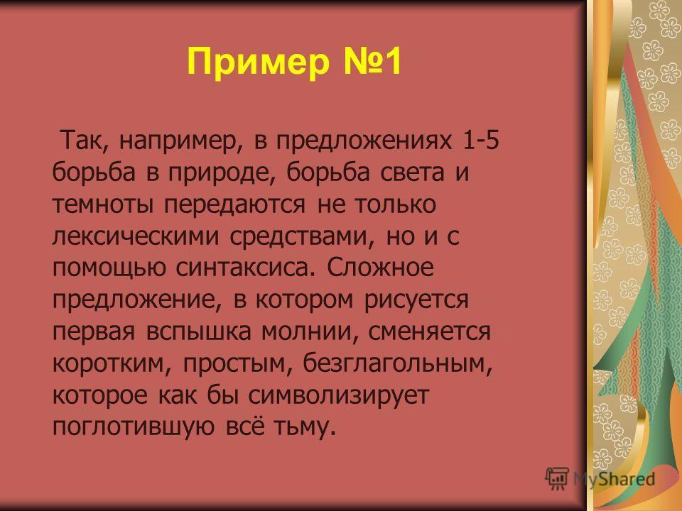 Пример 1 Так, например, в предложениях 1-5 борьба в природе, борьба света и темноты передаются не только лексическими средствами, но и с помощью синтаксиса. Сложное предложение, в котором рисуется первая вспышка молнии, сменяется коротким, простым, б