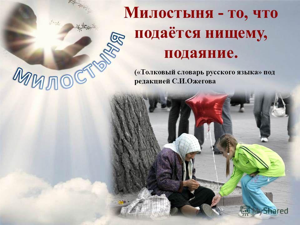 Милостыня - то, что подаётся нищему, подаяние. («Толковый словарь русского языка» под редакцией С.И.Ожегова