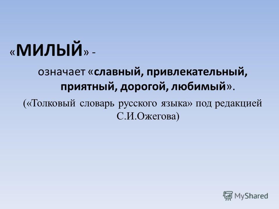 « МИЛЫЙ » - означает «славный, привлекательный, приятный, дорогой, любимый». («Толковый словарь русского языка» под редакцией С.И.Ожегова)