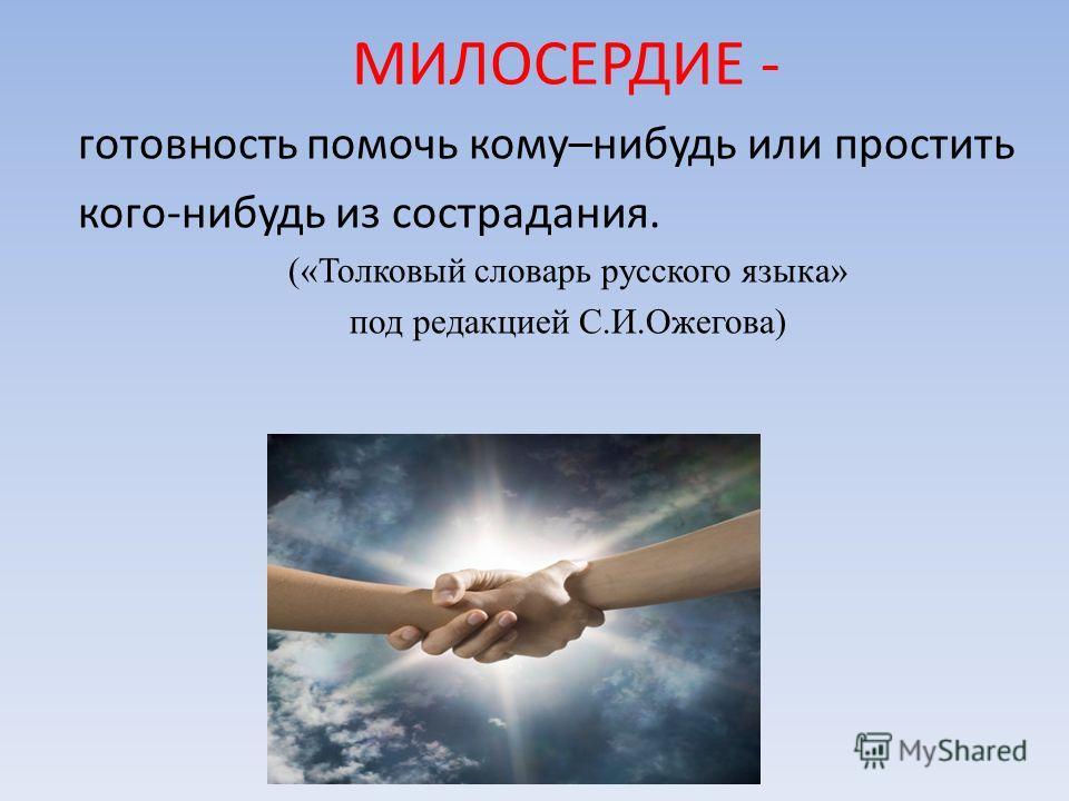 готовность помочь кому–нибудь или простить кого-нибудь из сострадания. («Толковый словарь русского языка» под редакцией С.И.Ожегова) МИЛОСЕРДИЕ -