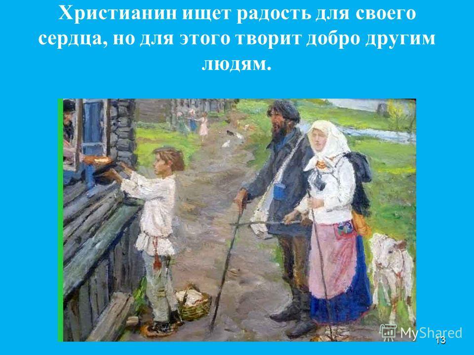 Христианин ищет радость для своего сердца, но для этого творит добро другим людям. 13