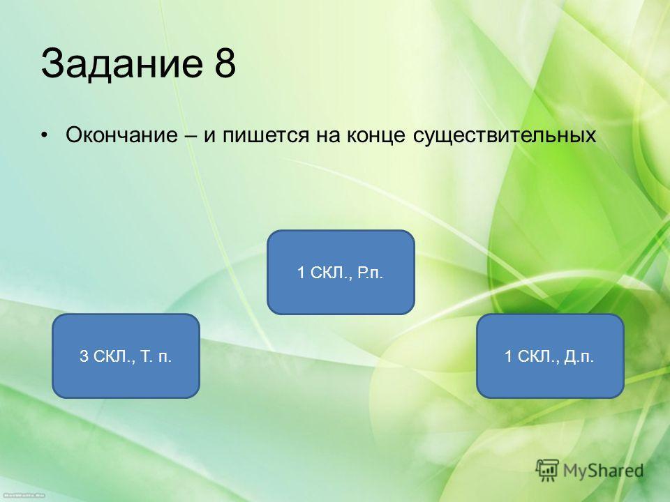 Задание 8 Окончание – и пишется на конце существительных 1 СКЛ., Р.п. 3 СКЛ., Т. п.1 СКЛ., Д.п.