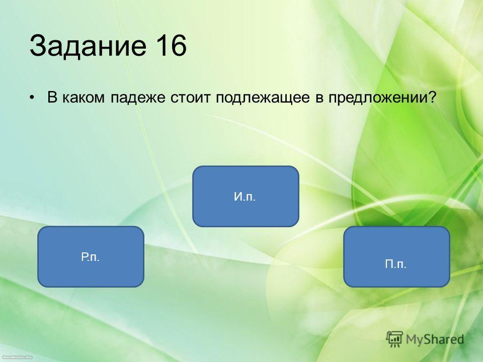 Задание 16 В каком падеже стоит подлежащее в предложении? И.п. Р.п. П.п.