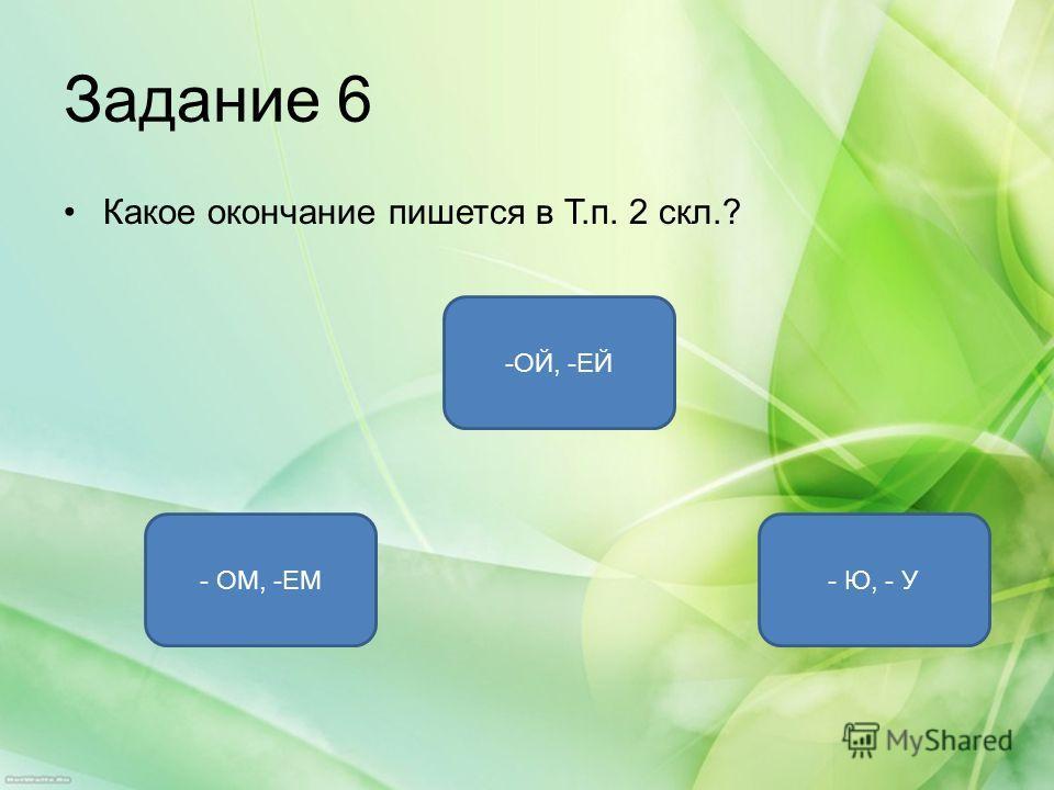 Задание 6 Какое окончание пишется в Т.п. 2 скл.? - ОМ, -ЕМ- Ю, - У -ОЙ, -ЕЙ