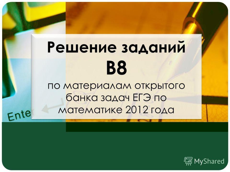 Решение заданий В8 по материалам открытого банка задач ЕГЭ по математике 2012 года