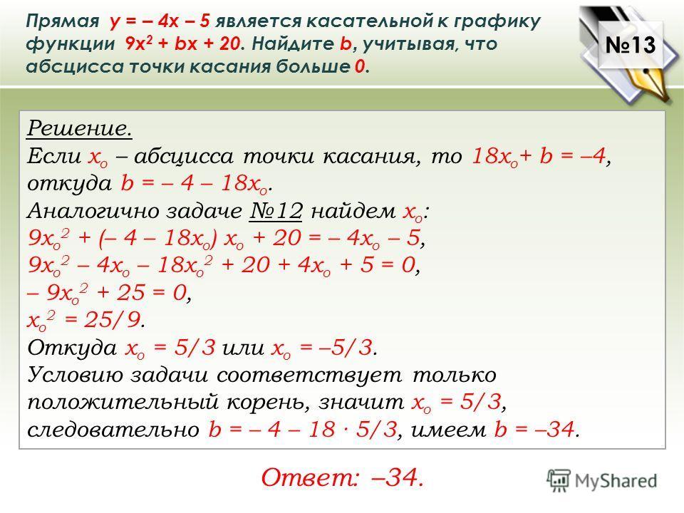 Прямая у = – 4х – 5 является касательной к графику функции 9х 2 + bх + 20. Найдите b, учитывая, что абсцисса точки касания больше 0. Решение. Если х о – абсцисса точки касания, то 18x o + b = –4, откуда b = – 4 – 18х о. Аналогично задаче 12 найдем х