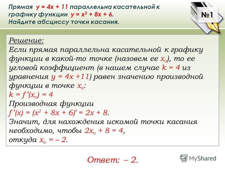 Прямая у = 4х + 11 параллельна касательной к графику функции у = х 2 + 8х + 6. Найдите абсциссу точки касания. Решение: Если прямая параллельна касательной к графику функции в какой-то точке (назовем ее х о ), то ее угловой коэффициент (в нашем случа
