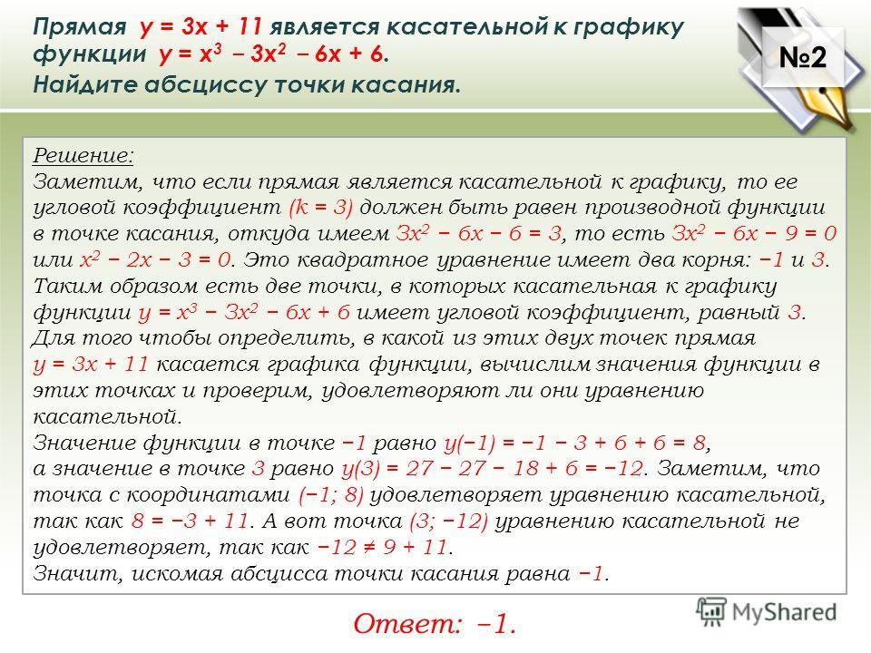 Прямая у = 3х + 11 является касательной к графику функции у = x 3 3x 2 6x + 6. Найдите абсциссу точки касания. Решение: Заметим, что если прямая является касательной к графику, то ее угловой коэффициент (k = 3) должен быть равен производной функции в