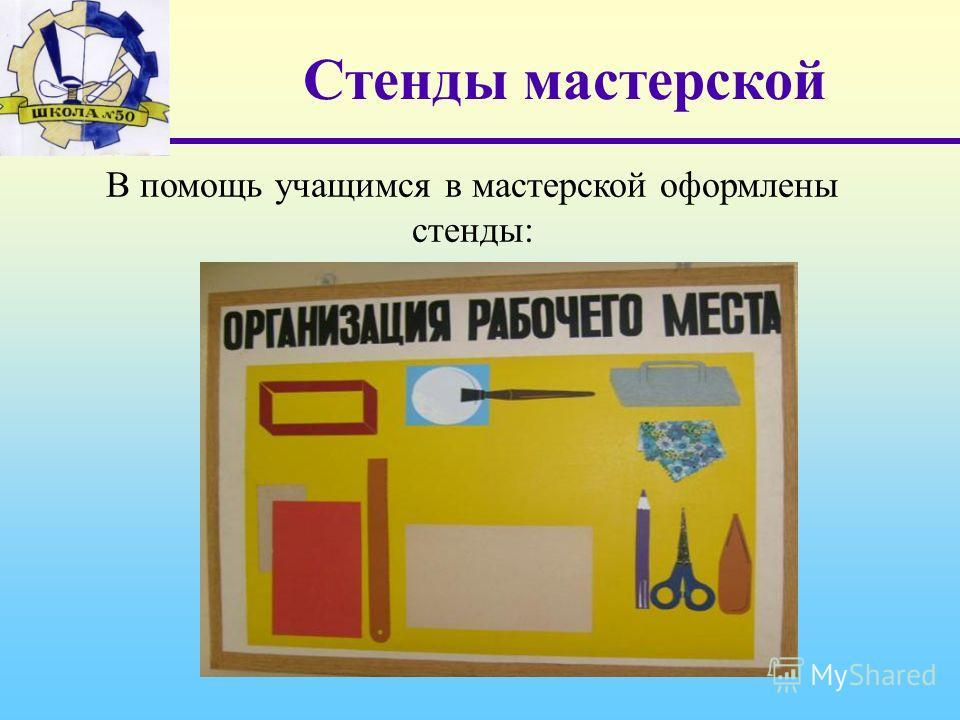 Стенды мастерской В помощь учащимся в мастерской оформлены стенды: