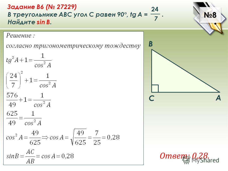 8 8 A B C Задание B6 ( 27229) В треугольнике ABC угол C равен 90 °, tg A =. Найдите sin B. 7 24