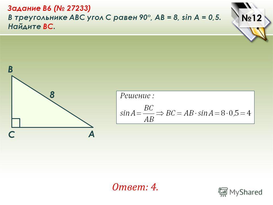 12 Ответ: 4. Задание B6 ( 27233) В треугольнике ABC угол C равен 90 °, AB = 8, sin A = 0,5. Найдите ВC. A B C 8
