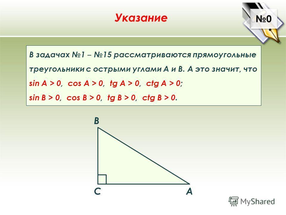 0 0 A B C Указание В задачах 1 15 рассматриваются прямоугольные треугольники с острыми углами А и В. А это значит, что sin A > 0, cos A > 0, tg A > 0, ctg A > 0; sin B > 0, cos B > 0, tg B > 0, ctg B > 0.