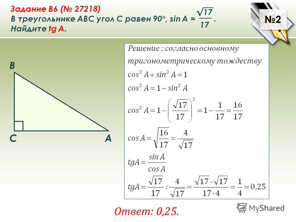 2 2 Задание B6 ( 27218) В треугольнике ABC угол C равен 90 °, sin A =. Найдите tg A. 17 Ответ: 0,25. A B C