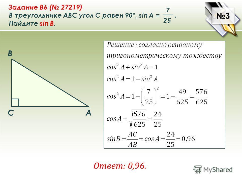 3 3 Задание B6 ( 27219) В треугольнике ABC угол C равен 90 °, sin A =. Найдите sin B. 7 25 Ответ: 0,96. A B C